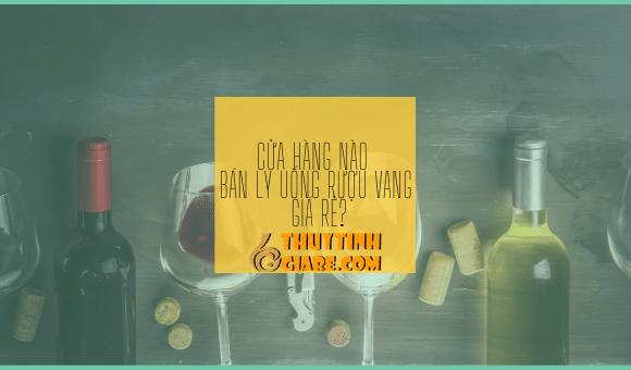 Cửa Hàng Bán Ly Uống Rượu Vang Giá Rẻ
